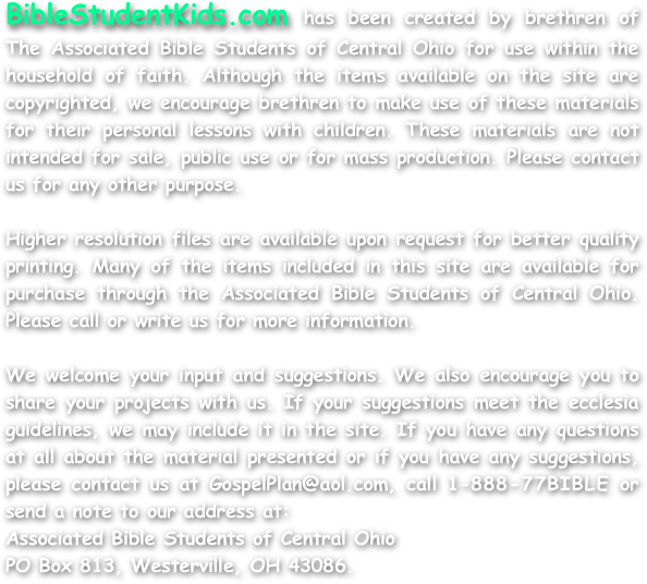 BibleStudentKids.com has been created by brethren of The Associated Bible Students of Central Ohio for use within the household of faith. Although the items available on the site are copyrighted, we encourage brethren to make use of these materials for their personal lessons with children. These materials are not intended for sale, public use or for mass production. Please contact us for any other purpose.