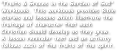 """Fruits & Graces in the Garden of God"" Workbook. This workbook provides Bible stories and lessons which illustrate the fruitage of character that each Christian should develop as they grow. A lesson reminder test and an activity follows each of the fruits of the spirit."
