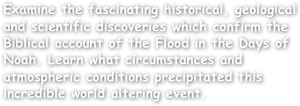 Examine the fascinating historical, geological and scientific discoveries which confirm the Biblical account of the Flood in the Days of Noah. Learn what circumstances and atmospheric conditions precipitated this incredible world altering event.
