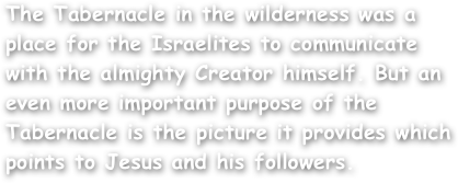 The Tabernacle in the wilderness was a place for the Israelites to communicate with the almighty Creator himself. But an even more important purpose of the Tabernacle is the picture it provides which points to Jesus and his followers.